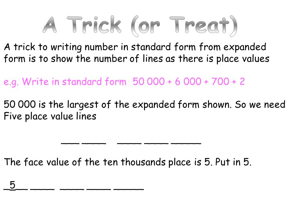 A Trick (or Treat) A trick to writing number in standard form from expanded. form is to show the number of lines as there is place values.