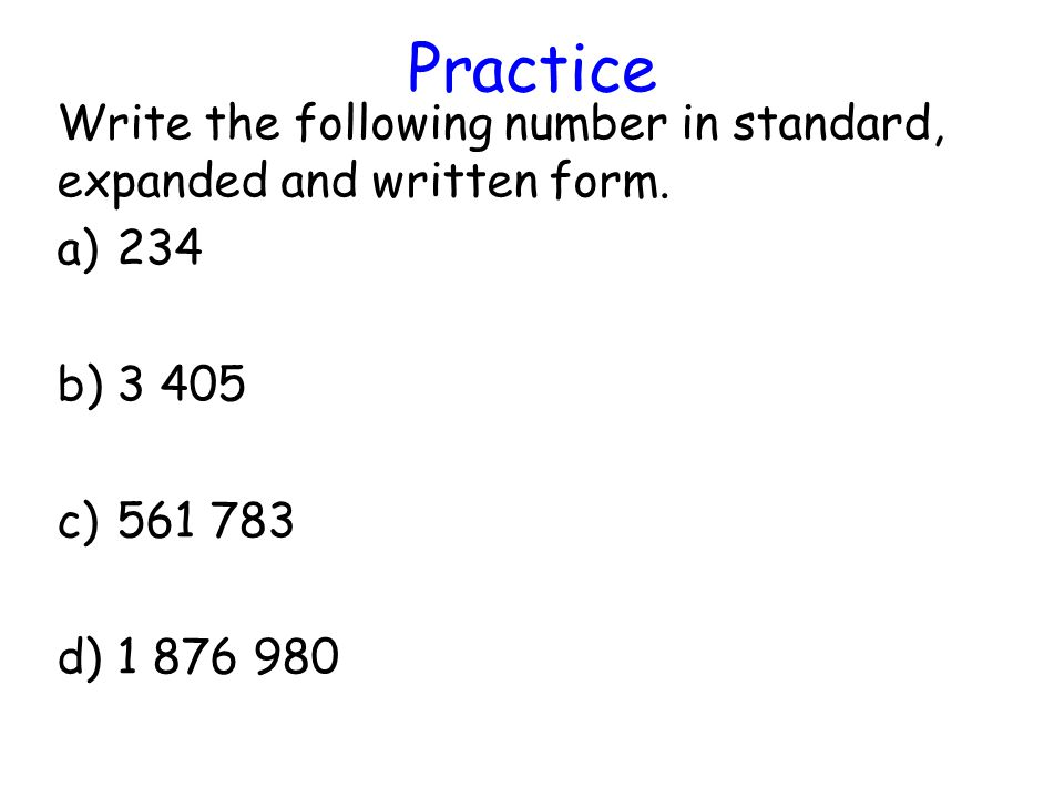 Practice Write the following number in standard, expanded and written form. 234. 3 405. 561 783.