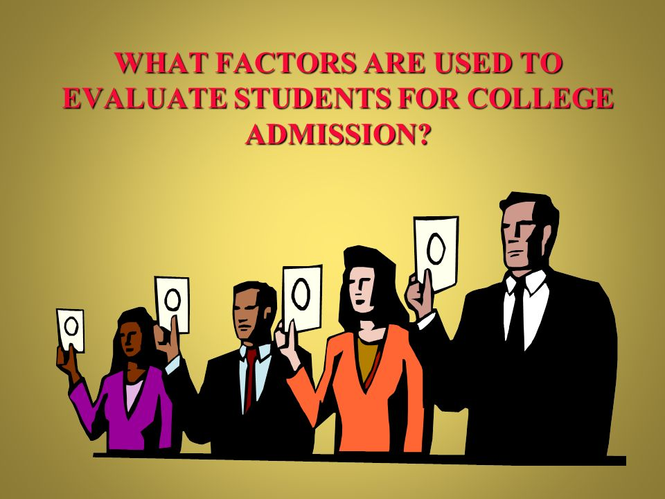 WHAT FACTORS ARE USED TO EVALUATE STUDENTS FOR COLLEGE ADMISSION