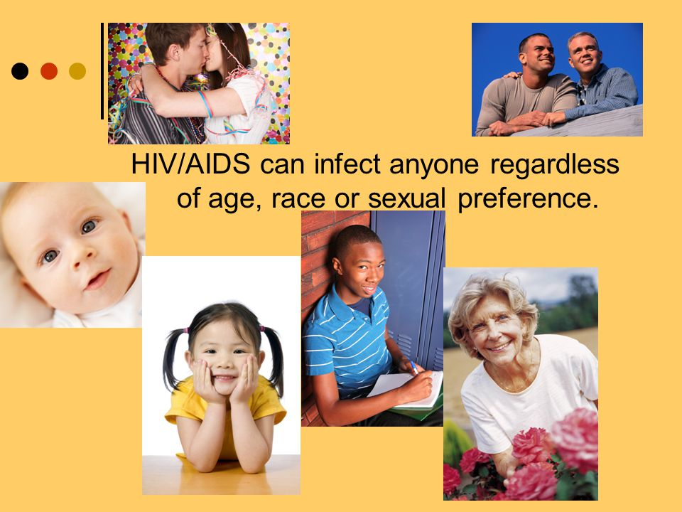 HIV/AIDS can infect anyone regardless of age, race or sexual preference.