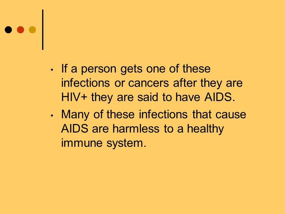 If a person gets one of these infections or cancers after they are HIV+ they are said to have AIDS.