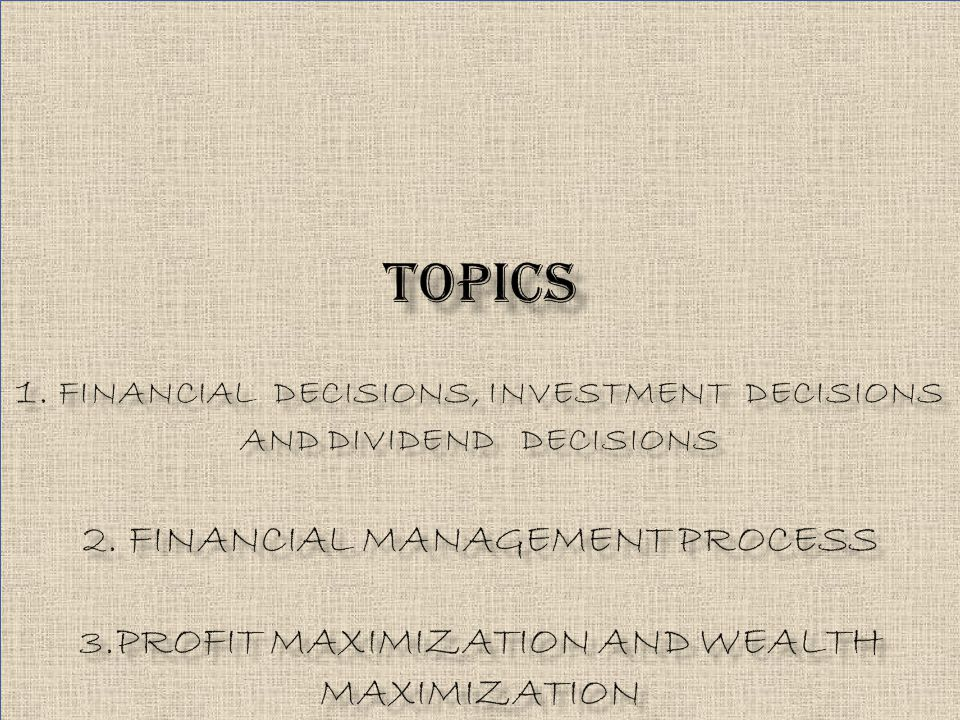 TOPICS 1. FINANCIAL DECISIONS, INVESTMENT DECISIONS AND DIVIDEND DECISIONS 2.