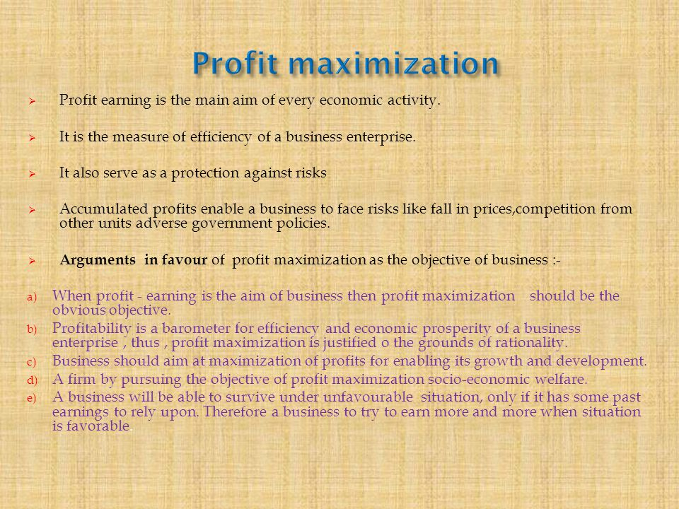 Profit maximization Profit earning is the main aim of every economic activity. It is the measure of efficiency of a business enterprise.