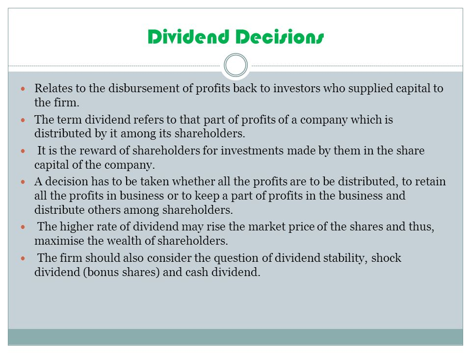 Dividend Decisions Relates to the disbursement of profits back to investors who supplied capital to the firm.