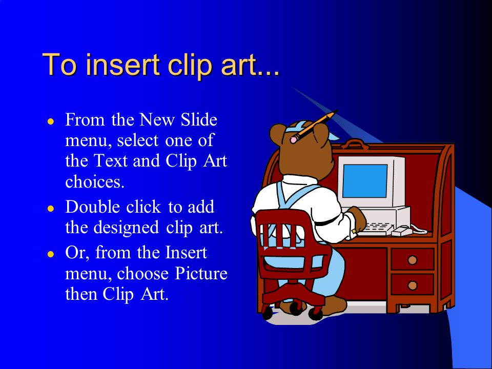 To insert clip art... From the New Slide menu, select one of the Text and Clip Art choices. Double click to add the designed clip art.