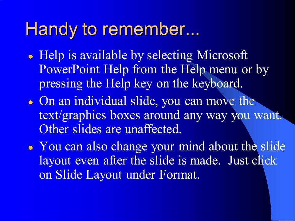 Handy to remember... Help is available by selecting Microsoft PowerPoint Help from the Help menu or by pressing the Help key on the keyboard.