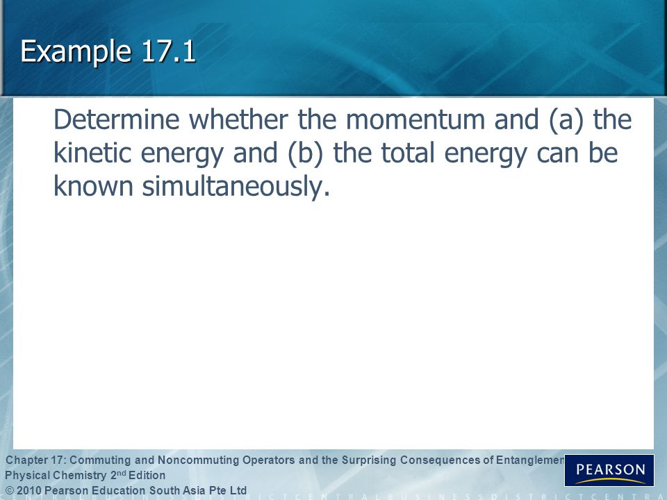 Example 17.1 Determine whether the momentum and (a) the kinetic energy and (b) the total energy can be known simultaneously.