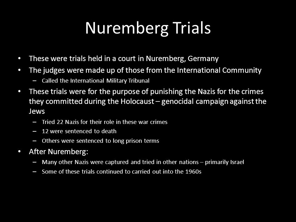 Nuremberg Trials These were trials held in a court in Nuremberg, Germany. The judges were made up of those from the International Community.