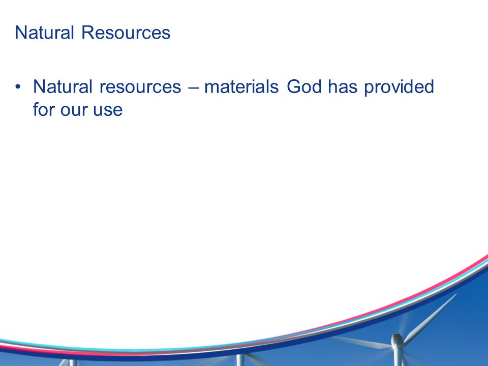 Natural Resources Natural resources – materials God has provided for our use