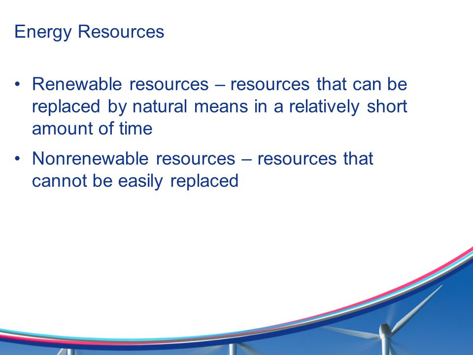 Energy Resources Renewable resources – resources that can be replaced by natural means in a relatively short amount of time.