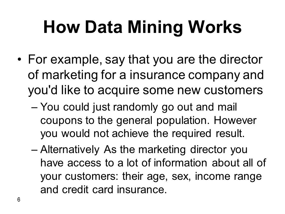 How Data Mining Works For example, say that you are the director of marketing for a insurance company and you d like to acquire some new customers.