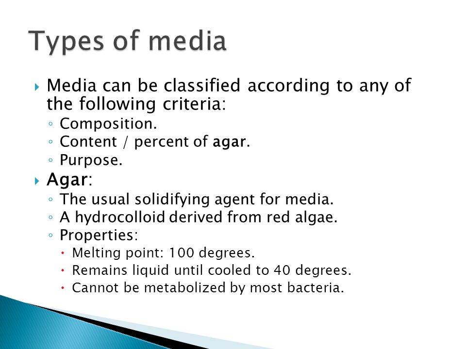 Types of media Media can be classified according to any of the following criteria: Composition. Content / percent of agar.