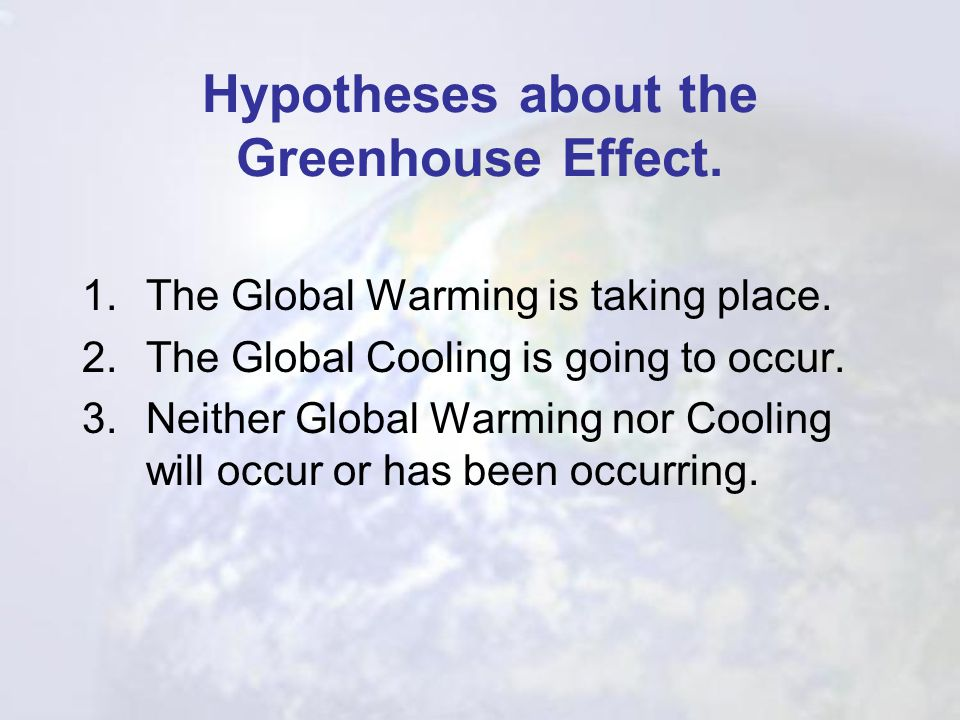 Hypotheses about the Greenhouse Effect.