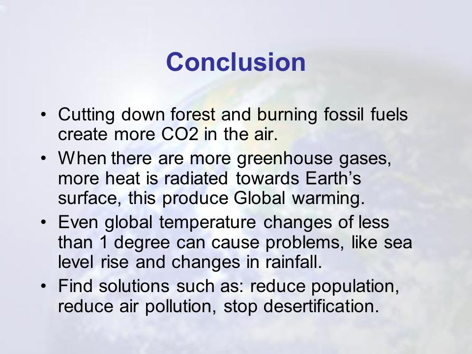 Conclusion Cutting down forest and burning fossil fuels create more CO2 in the air.