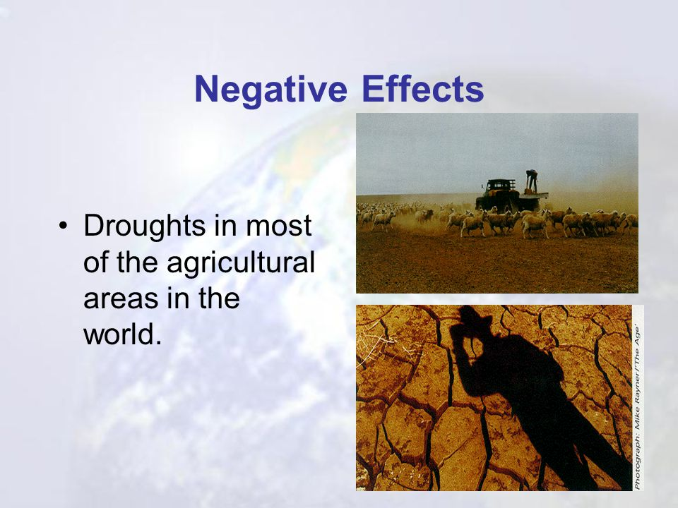 Negative Effects Droughts in most of the agricultural areas in the world.