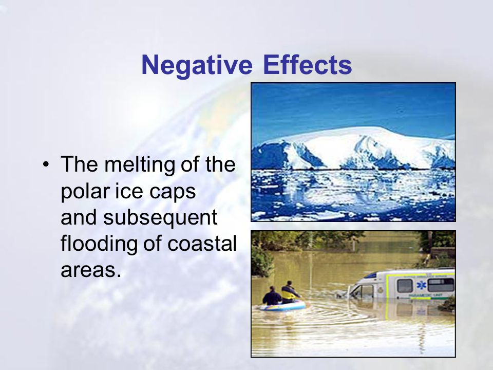Negative Effects The melting of the polar ice caps and subsequent flooding of coastal areas.
