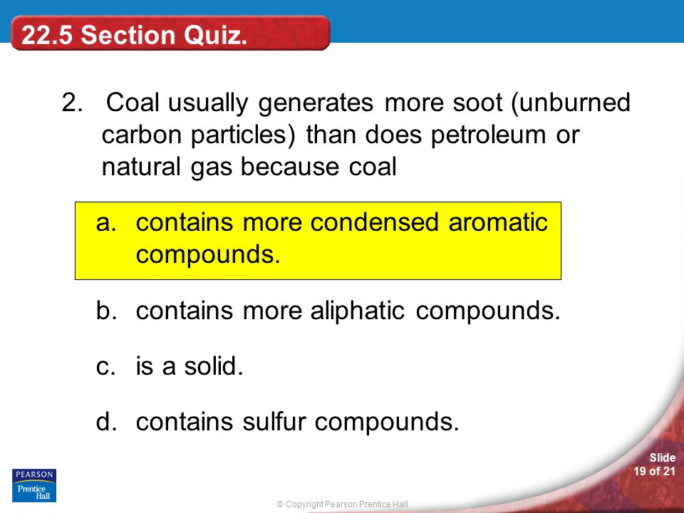 22.5 Section Quiz. 2. Coal usually generates more soot (unburned carbon particles) than does petroleum or natural gas because coal.