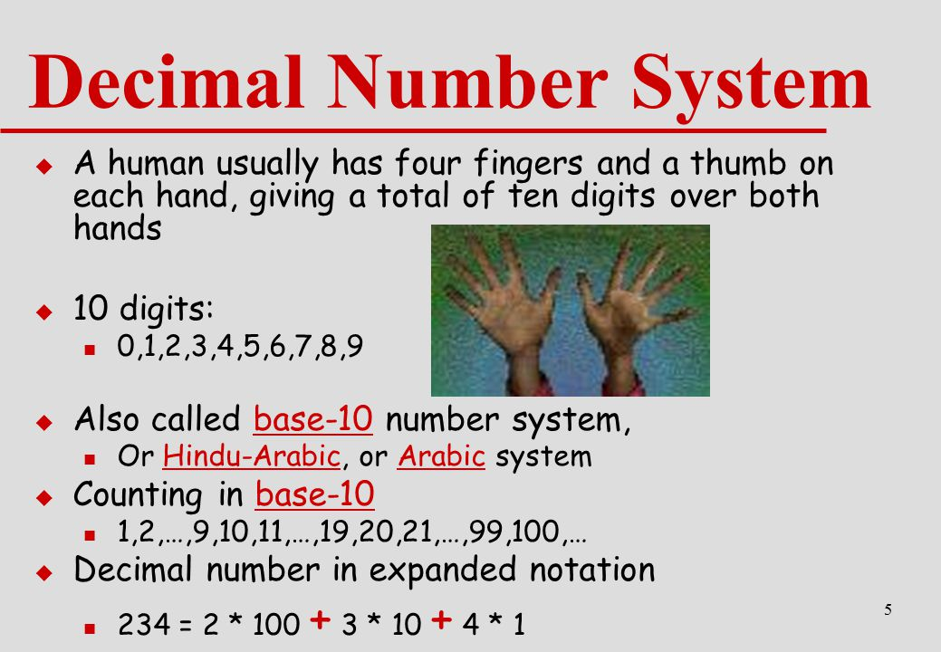 Decimal Number System A human usually has four fingers and a thumb on each hand, giving a total of ten digits over both hands.