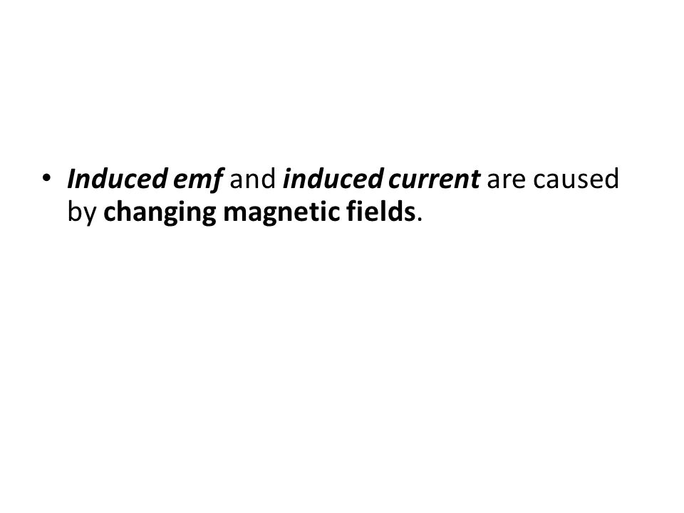 Induced emf and induced current are caused by changing magnetic fields.