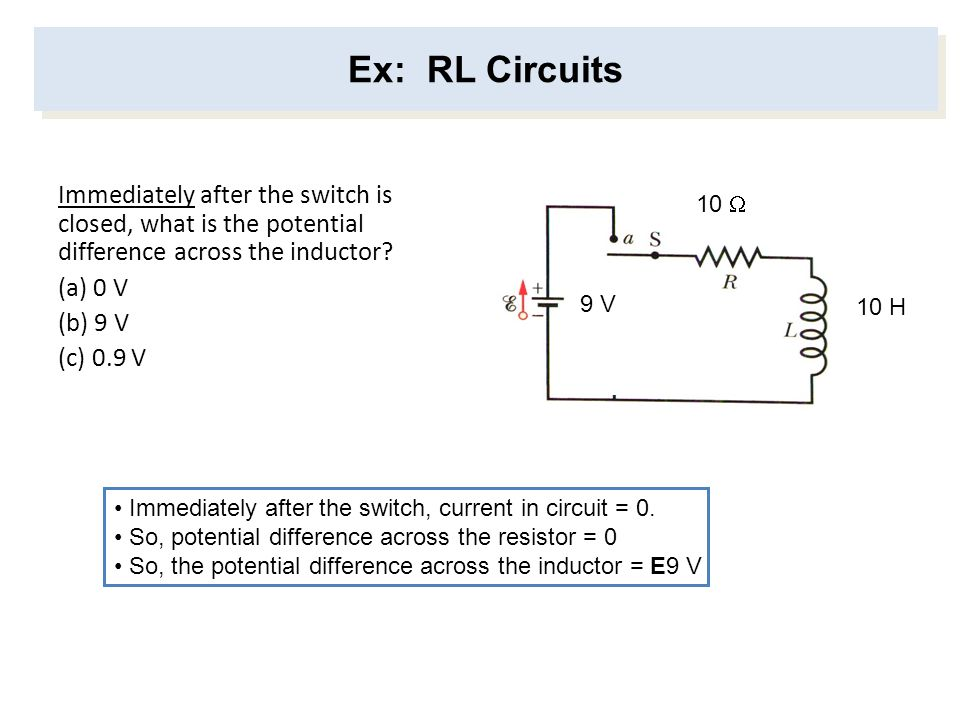 Ex: RL Circuits Immediately after the switch is closed, what is the potential difference across the inductor