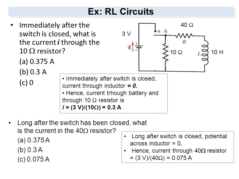 Ex: RL Circuits Immediately after the switch is closed, what is the current i through the 10 W resistor