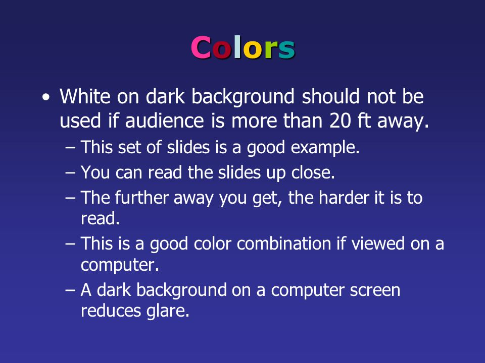 Colors White on dark background should not be used if audience is more than 20 ft away. This set of slides is a good example.