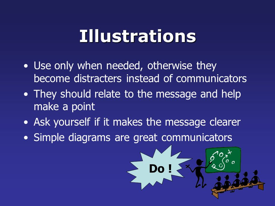 Illustrations Use only when needed, otherwise they become distracters instead of communicators.