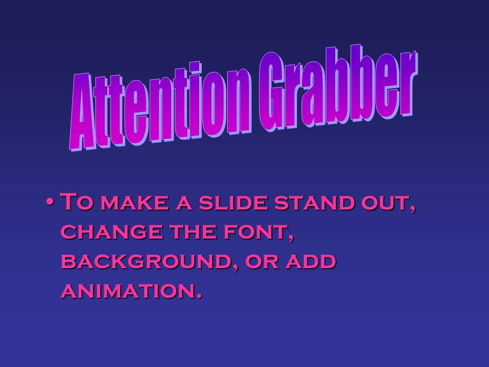 Attention Grabber To make a slide stand out, change the font, background, or add animation.