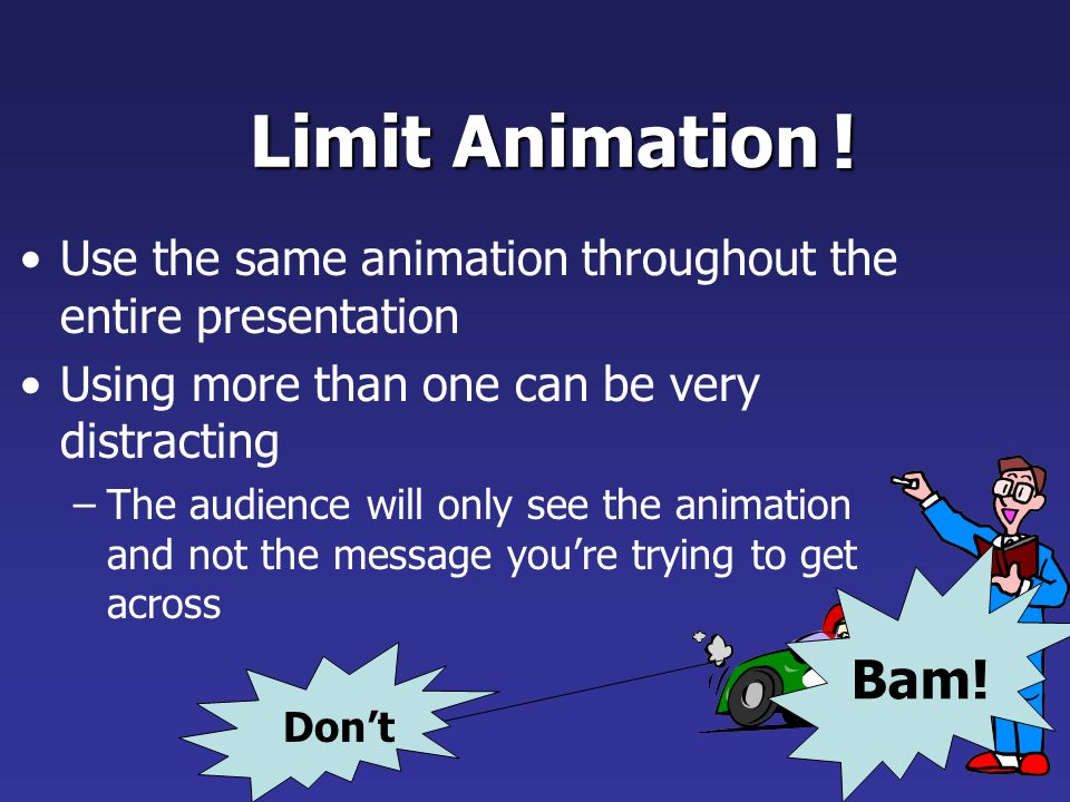 Limit Animation ! Use the same animation throughout the entire presentation. Using more than one can be very distracting.