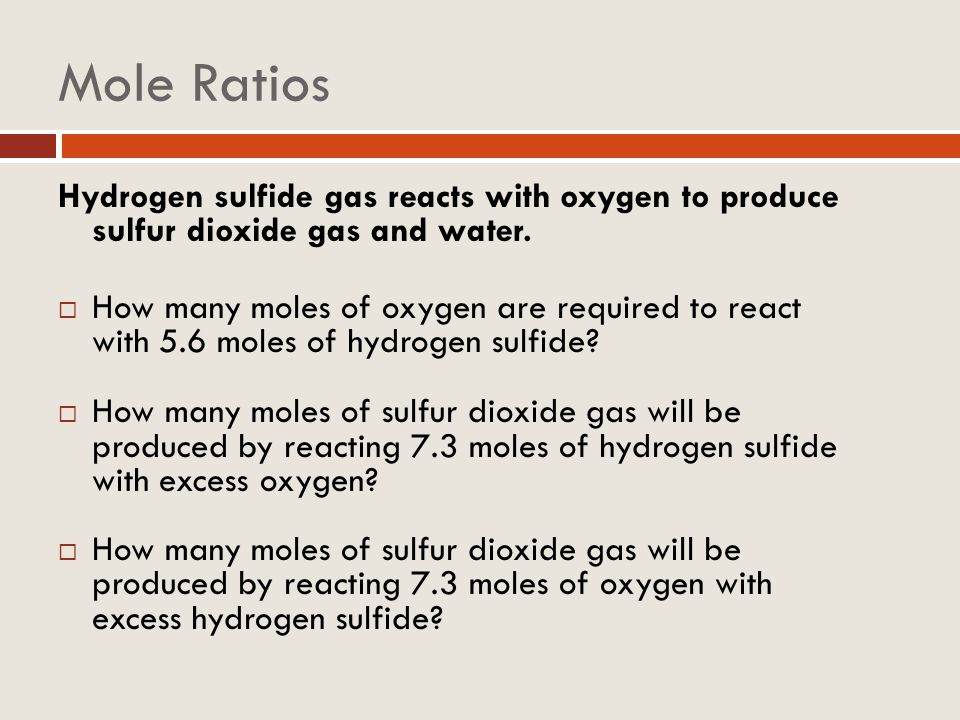 Mole Ratios Hydrogen sulfide gas reacts with oxygen to produce sulfur dioxide gas and water.