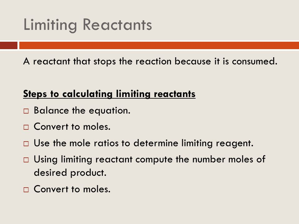 Limiting Reactants A reactant that stops the reaction because it is consumed. Steps to calculating limiting reactants.