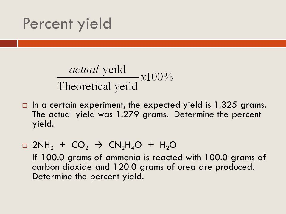 Percent yield In a certain experiment, the expected yield is grams. The actual yield was grams. Determine the percent yield.