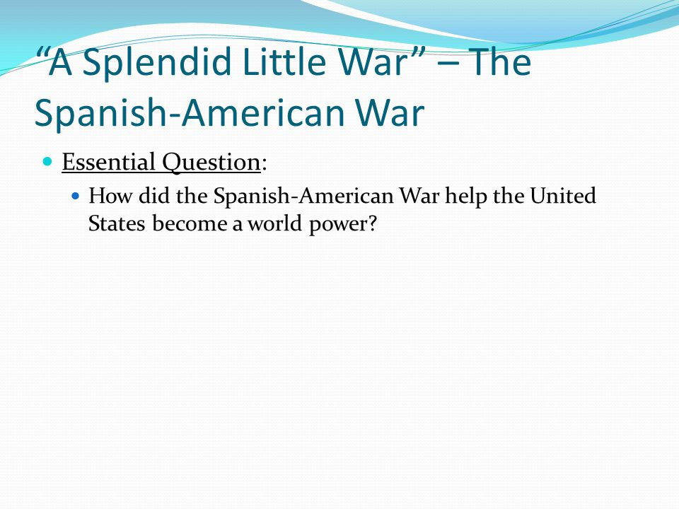 """splendid little war essay Secretary of state, john hay, thought of the spanish-american war as a """"splendid little war"""" the war was begun in april 1898 and lasted four months and only a small fraction of the men who volunteered to fight died."""