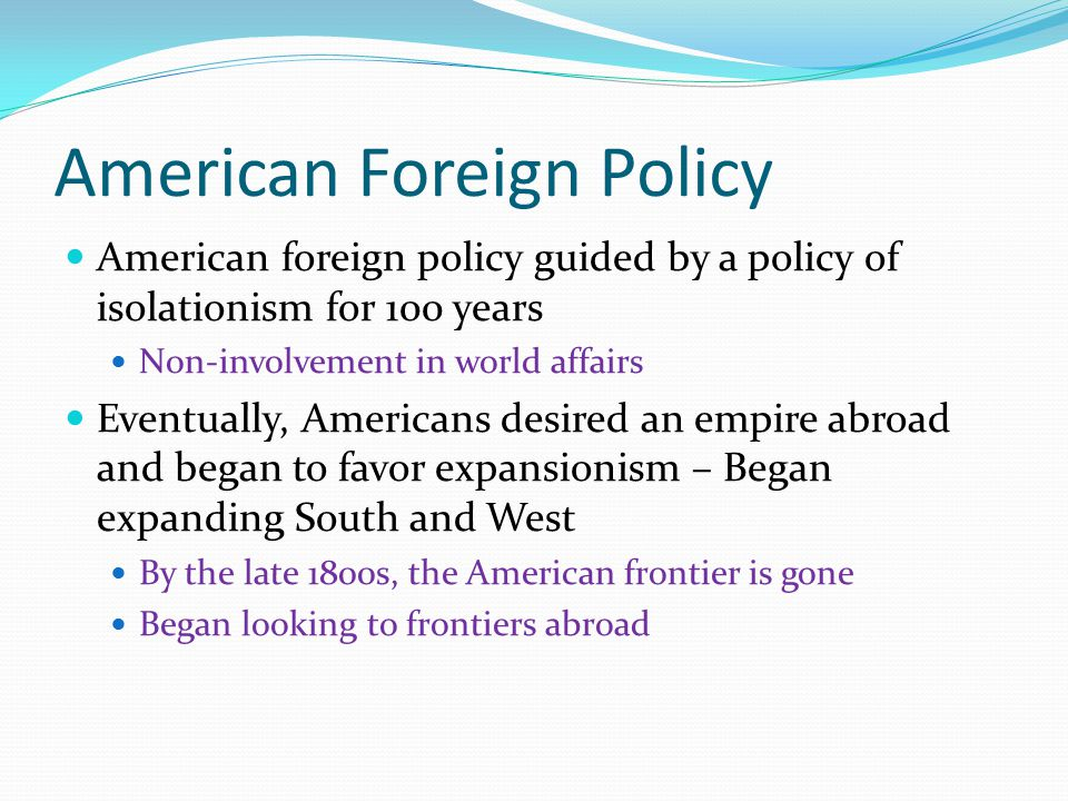 american foreign policies in the late Was the foreign policy of the united states primarily isolationist or expansionist through 1865-1914 at the turn of the century, and after gaining our independence, the united states land mass more than doubled through the use of purchasing, annexing, and war.