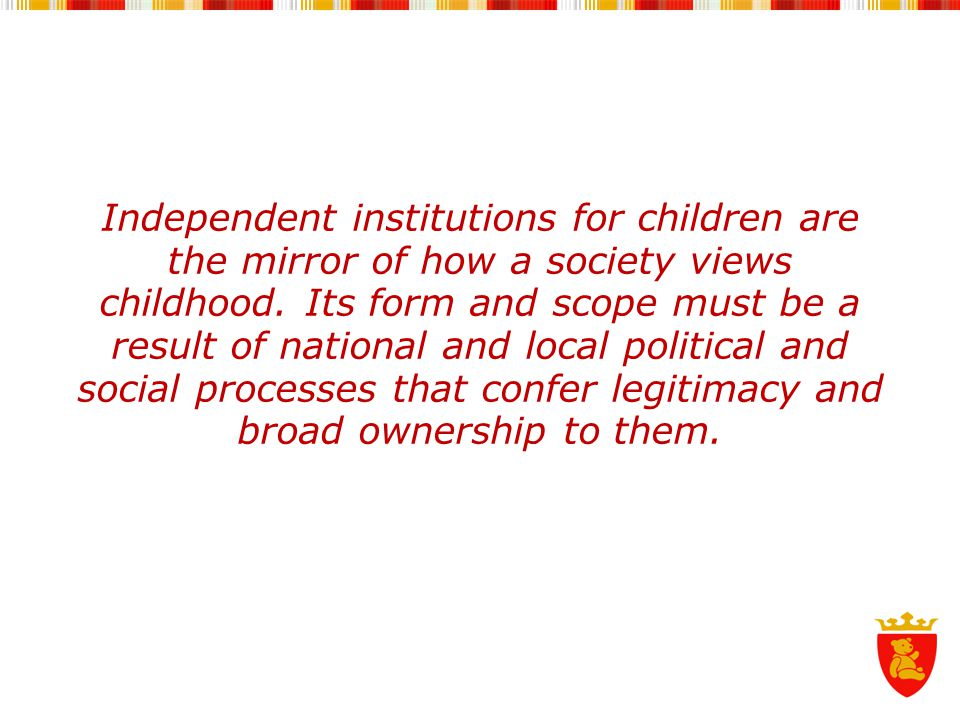 Independent institutions for children are the mirror of how a society views childhood.