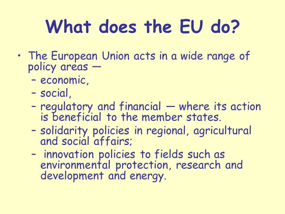 What does the EU do The European Union acts in a wide range of policy areas — economic, social,