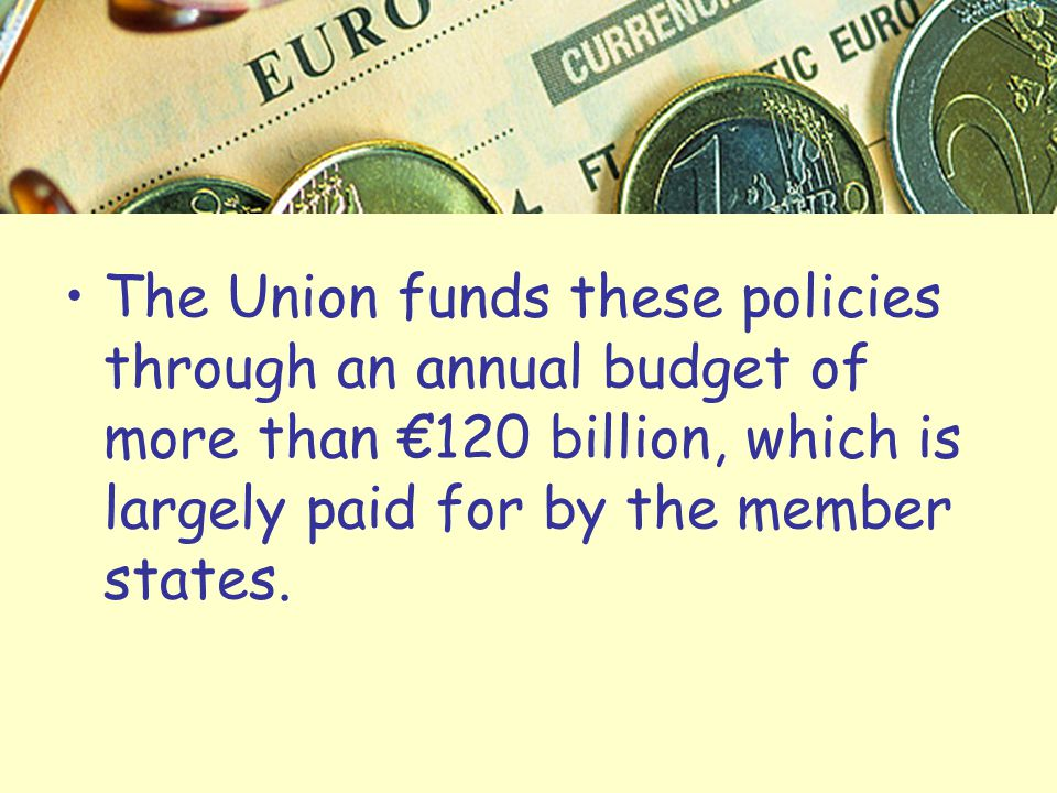 The Union funds these policies through an annual budget of more than €120 billion, which is largely paid for by the member states.