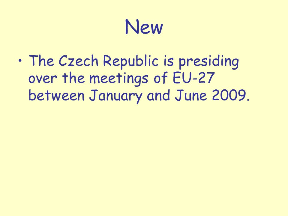 New The Czech Republic is presiding over the meetings of EU-27 between January and June 2009.
