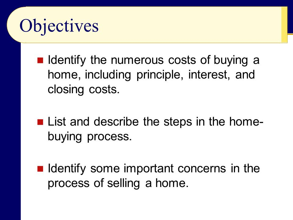 Objectives Identify the numerous costs of buying a home, including principle, interest, and closing costs.