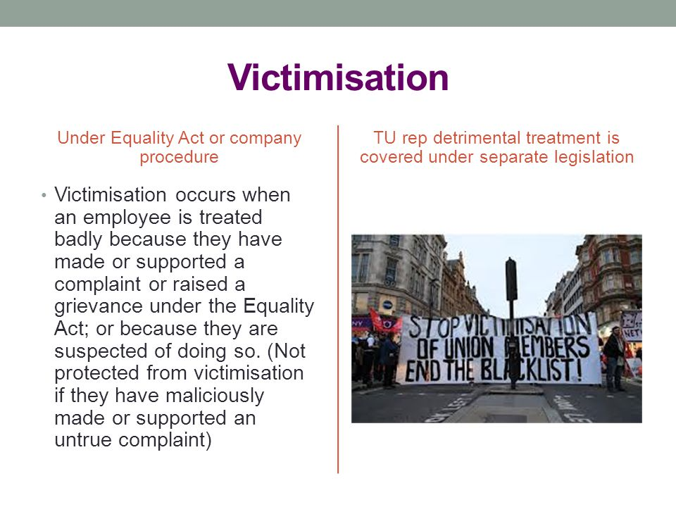 Victimisation Under Equality Act or company procedure. TU rep detrimental treatment is covered under separate legislation.