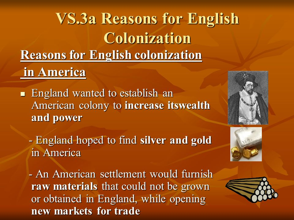 english motives for colonization in north English colonization of the americas began in the late 16th century colonies were established in north, central and south america and in the caribbean, and a protectorate was established in hawaii the english were one of the most important colonizers of the americas and their american empire came to rival the spanish american colonies in extent.