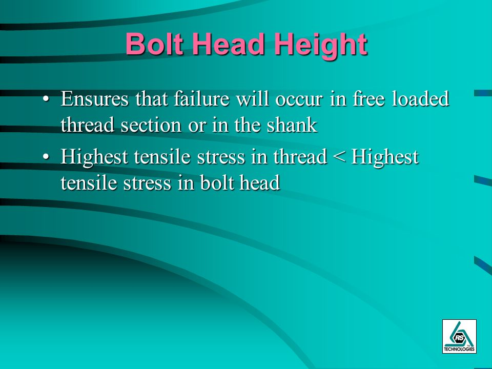 Bolt Head Height Ensures that failure will occur in free loaded thread section or in the shank.