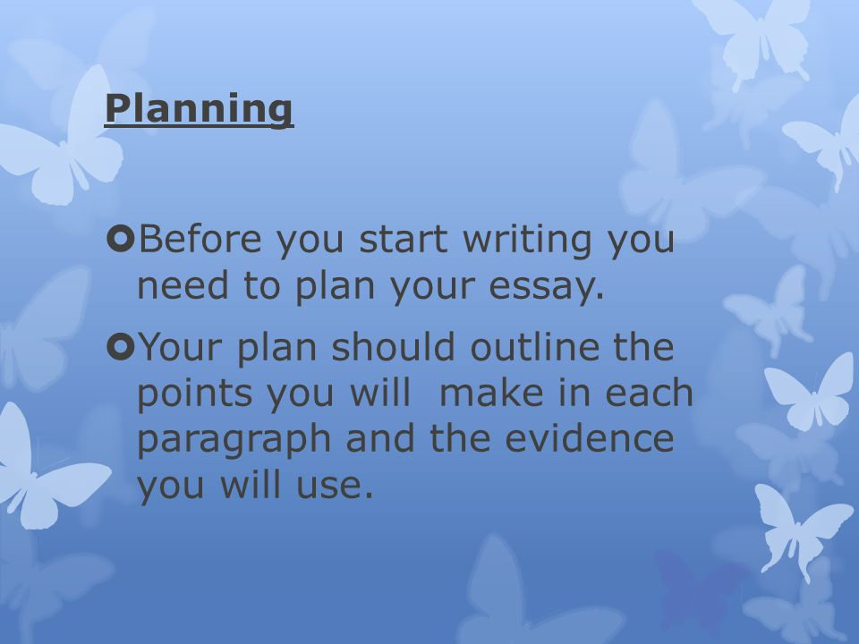 Planning Before you start writing you need to plan your essay.