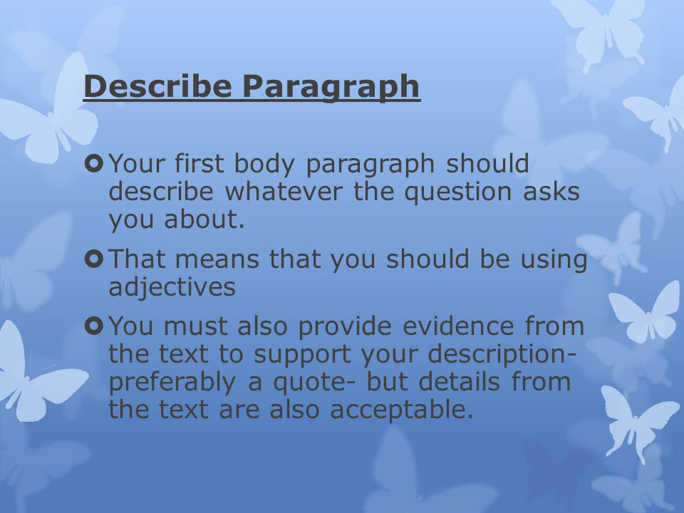 Describe Paragraph Your first body paragraph should describe whatever the question asks you about.