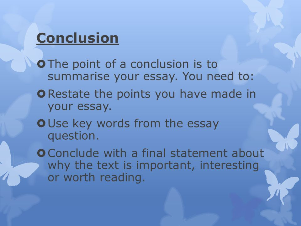 Conclusion The point of a conclusion is to summarise your essay. You need to: Restate the points you have made in your essay.