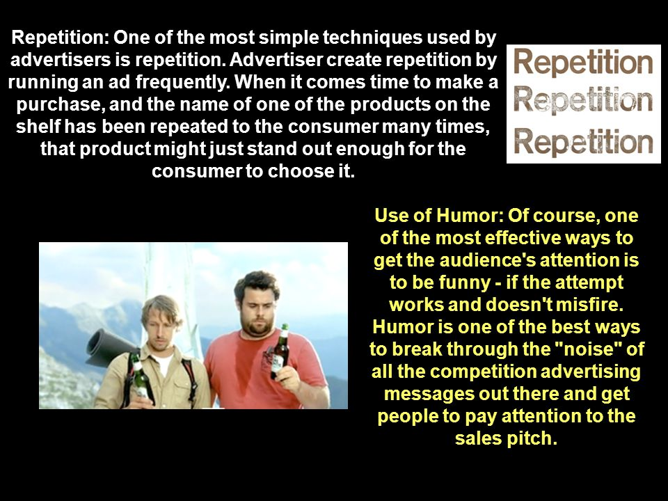 Repetition: One of the most simple techniques used by advertisers is repetition. Advertiser create repetition by running an ad frequently. When it comes time to make a purchase, and the name of one of the products on the shelf has been repeated to the consumer many times, that product might just stand out enough for the consumer to choose it.