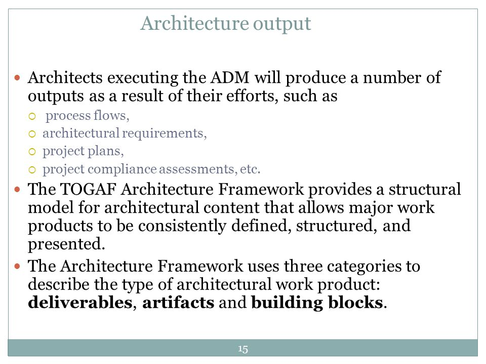 Architecture output Architects executing the ADM will produce a number of outputs as a result of their efforts, such as.