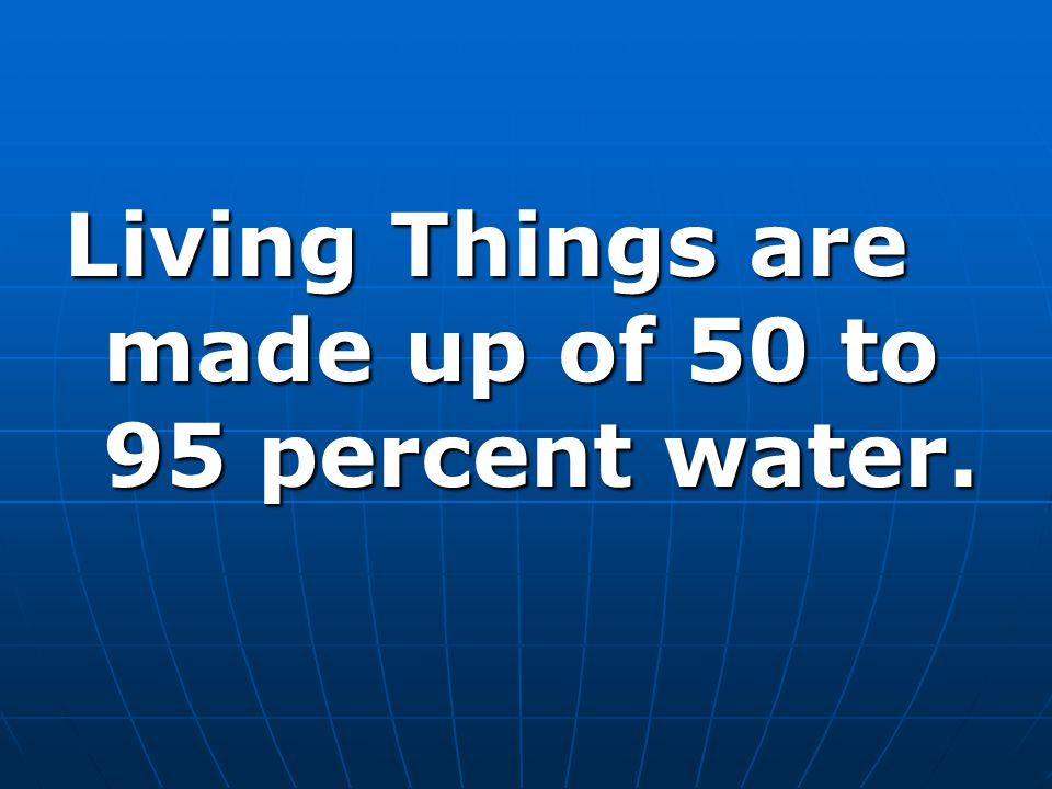 Living Things are made up of 50 to 95 percent water.
