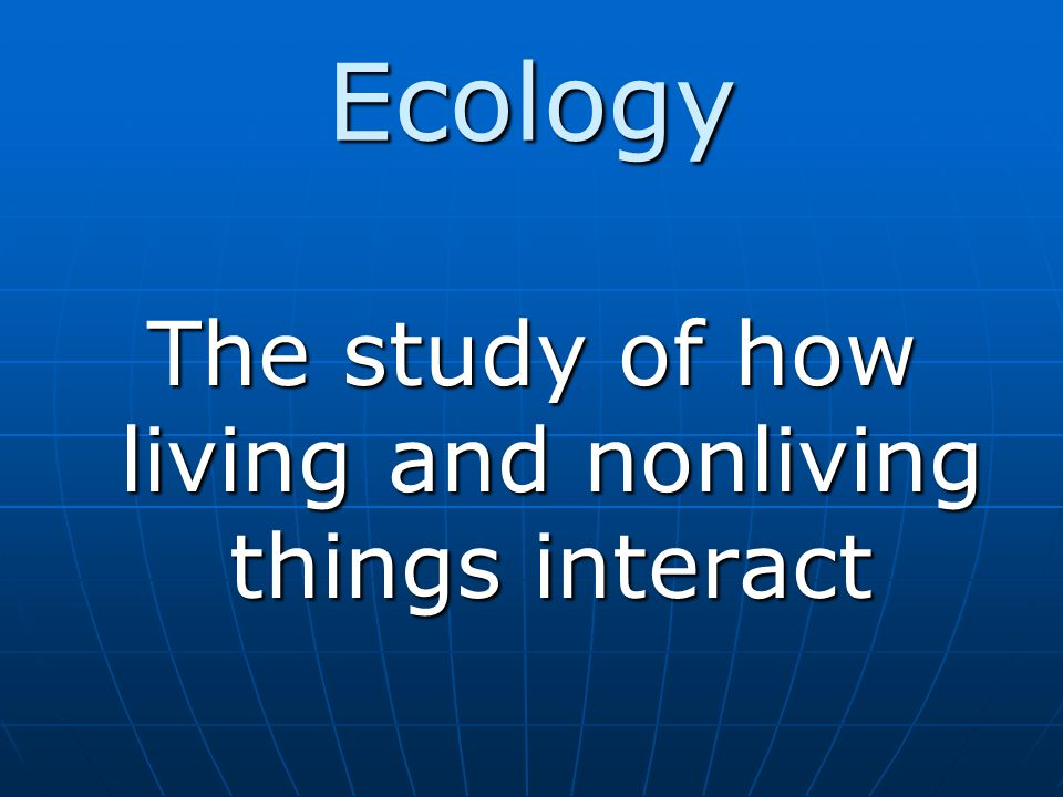 The study of how living and nonliving things interact