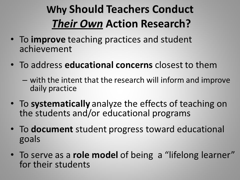 Why Should Teachers Conduct Their Own Action Research